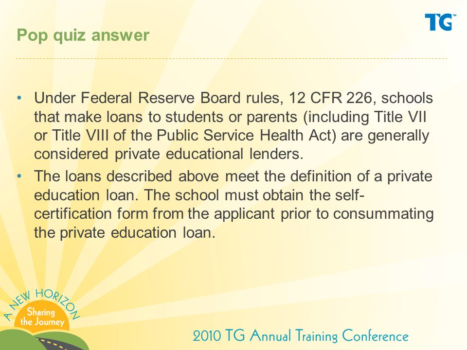Pop quiz answer Under Federal Reserve Board rules, 12 CFR 226, schools that make loans to students or parents (including Title VII or Title VIII of the Public Service Health Act) are generally considered private educational lenders.