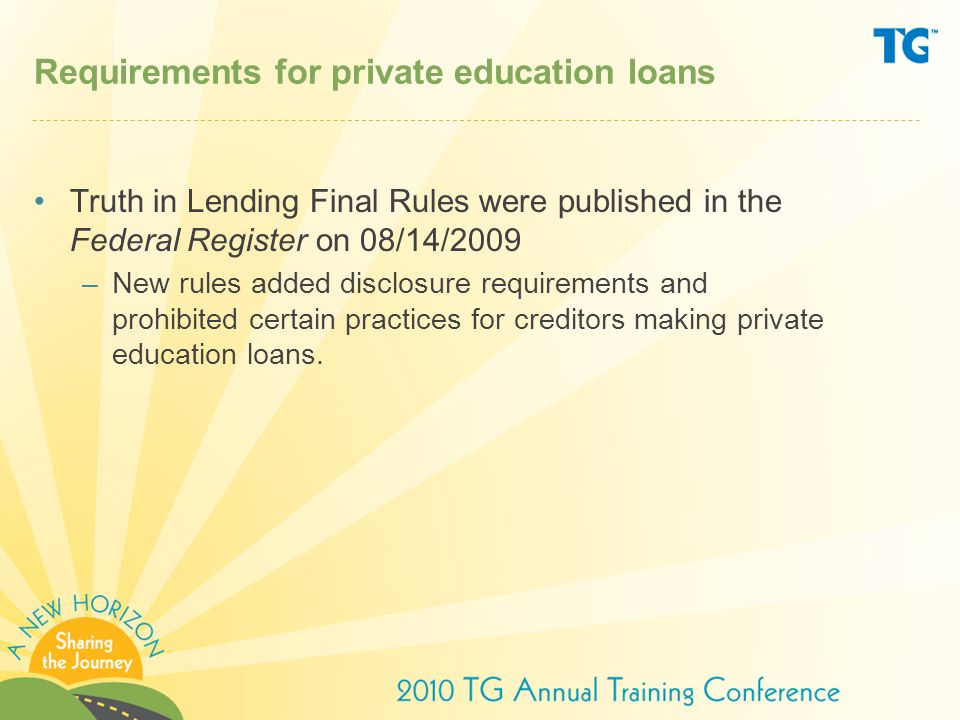 Requirements for private education loans Truth in Lending Final Rules were published in the Federal Register on 08/14/2009 –New rules added disclosure requirements and prohibited certain practices for creditors making private education loans.