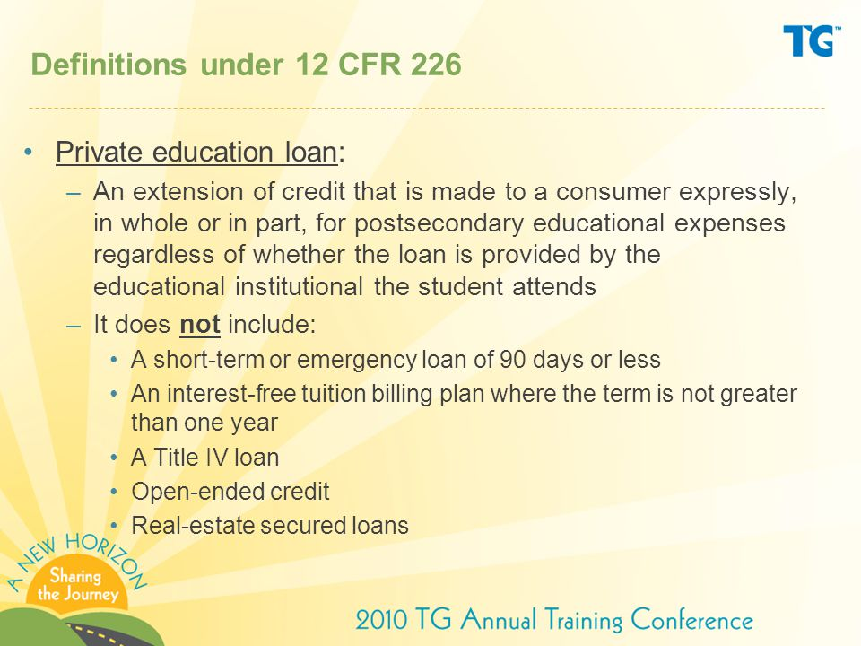 Definitions under 12 CFR 226 Private education loan: –An extension of credit that is made to a consumer expressly, in whole or in part, for postsecondary educational expenses regardless of whether the loan is provided by the educational institutional the student attends –It does not include: A short-term or emergency loan of 90 days or less An interest-free tuition billing plan where the term is not greater than one year A Title IV loan Open-ended credit Real-estate secured loans