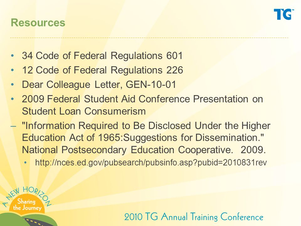 Resources 34 Code of Federal Regulations 601 12 Code of Federal Regulations 226 Dear Colleague Letter, GEN-10-01 2009 Federal Student Aid Conference Presentation on Student Loan Consumerism – Information Required to Be Disclosed Under the Higher Education Act of 1965:Suggestions for Dissemination. National Postsecondary Education Cooperative.