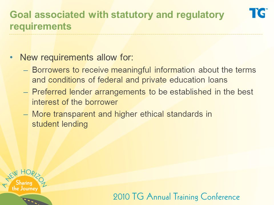 Disclosure requirements for preferred lender arrangements If the covered institution has a preferred lender arrangement for FFELP or private loans, it must: –Disclose on preferred lender list (PLL) –Describe process used to develop PLL –Deliver information to students and families –Develop a code of conduct –Provide additional reporting to ED