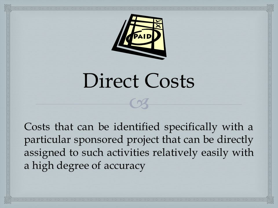 Direct Costs Costs that can be identified specifically with a particular sponsored project that can be directly assigned to such activities relative