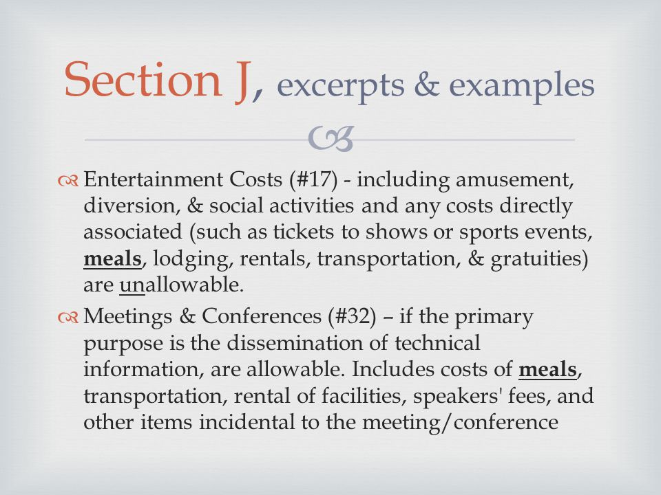   Entertainment Costs (#17) - including amusement, diversion, & social activities and any costs directly associated (such as tickets to shows or sports events, meals, lodging, rentals, transportation, & gratuities) are unallowable.