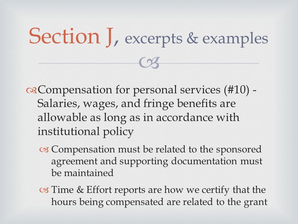   Compensation for personal services (#10) - Salaries, wages, and fringe benefits are allowable as long as in accordance with institutional policy  Compensation must be related to the sponsored agreement and supporting documentation must be maintained  Time & Effort reports are how we certify that the hours being compensated are related to the grant Section J, excerpts & examples