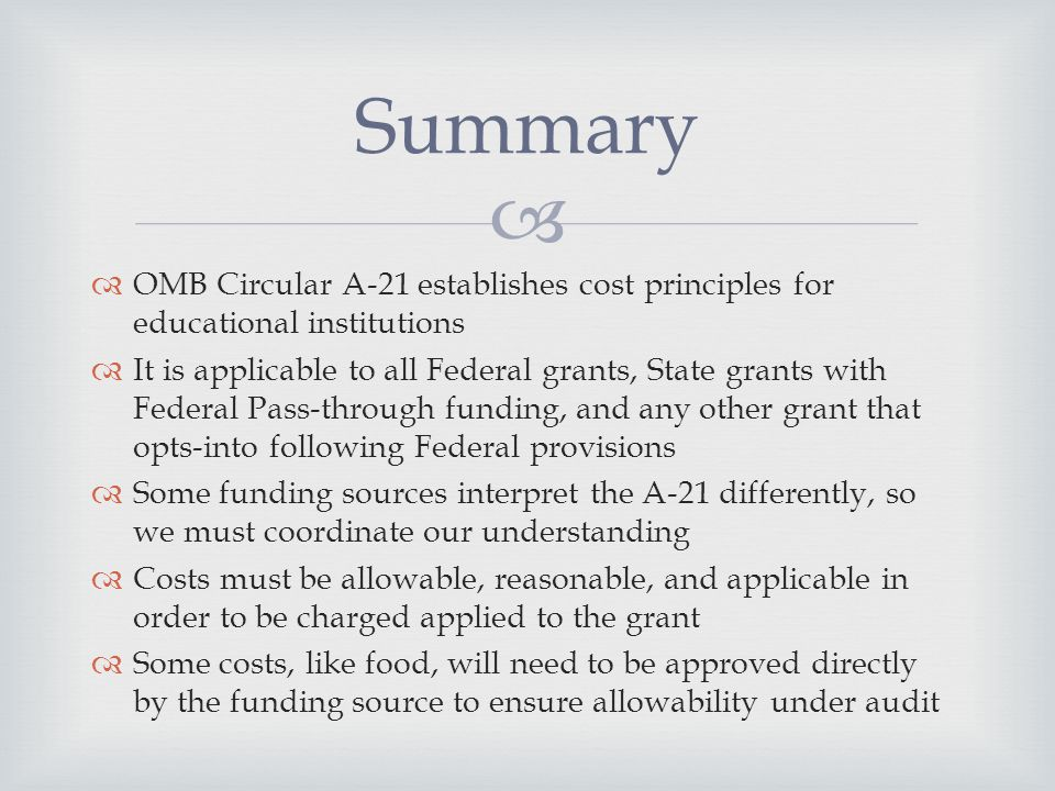   OMB Circular A-21 establishes cost principles for educational institutions  It is applicable to all Federal grants, State grants with Federal Pass-through funding, and any other grant that opts-into following Federal provisions  Some funding sources interpret the A-21 differently, so we must coordinate our understanding  Costs must be allowable, reasonable, and applicable in order to be charged applied to the grant  Some costs, like food, will need to be approved directly by the funding source to ensure allowability under audit Summary