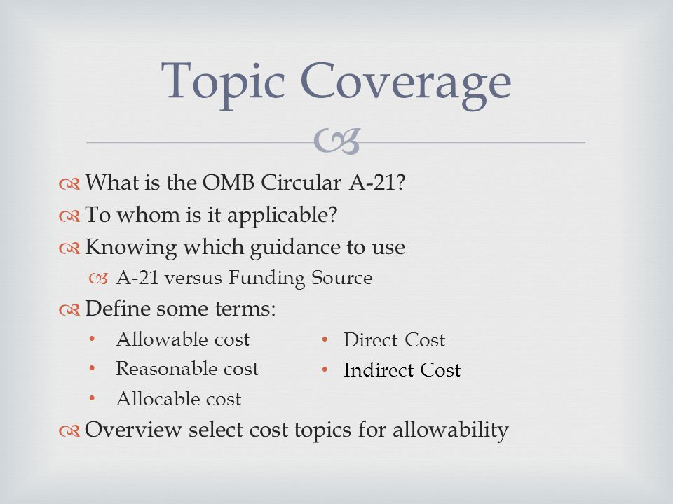   What is the OMB Circular A-21?  To whom is it applicable?  Knowing which guidance to use  A-21 versus Funding Source  Define some terms: Allow
