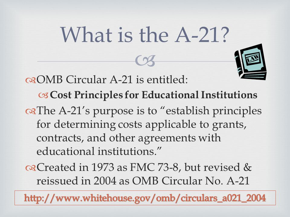   OMB Circular A-21 is entitled:  Cost Principles for Educational Institutions  The A-21's purpose is to establish principles for determining costs applicable to grants, contracts, and other agreements with educational institutions.  Created in 1973 as FMC 73-8, but revised & reissued in 2004 as OMB Circular No.