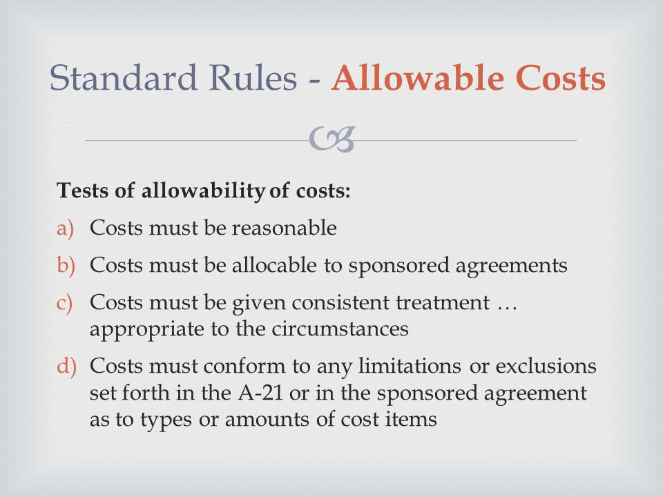  Standard Rules - Allowable Costs Tests of allowability of costs: a)Costs must be reasonable b)Costs must be allocable to sponsored agreements c)Costs must be given consistent treatment … appropriate to the circumstances d)Costs must conform to any limitations or exclusions set forth in the A-21 or in the sponsored agreement as to types or amounts of cost items