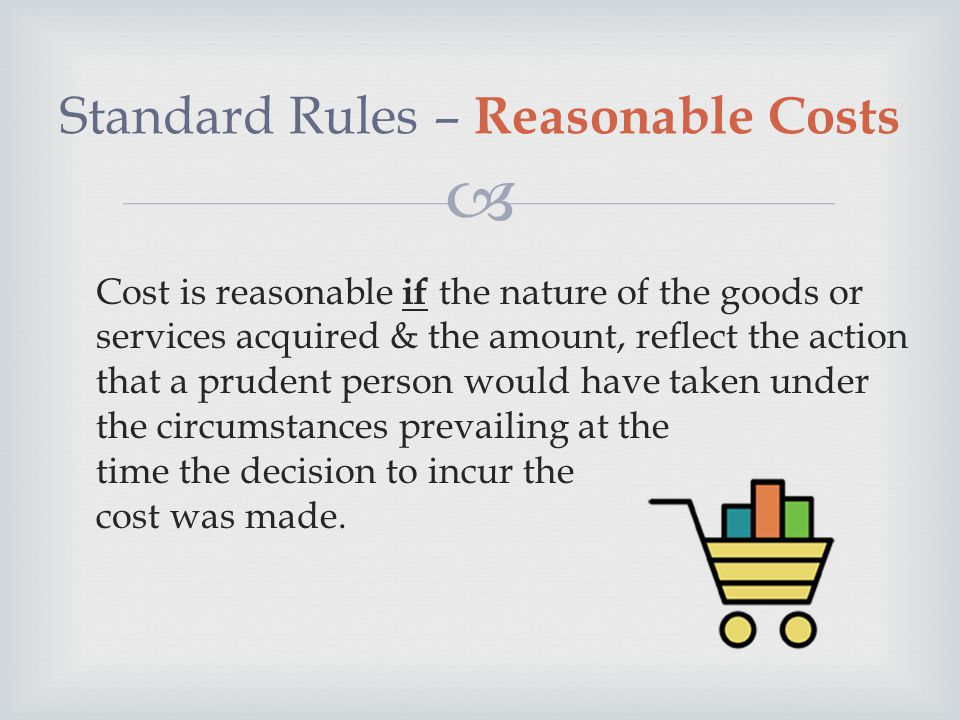  Cost is reasonable if the nature of the goods or services acquired & the amount, reflect the action that a prudent person would have taken under the circumstances prevailing at the time the decision to incur the cost was made.