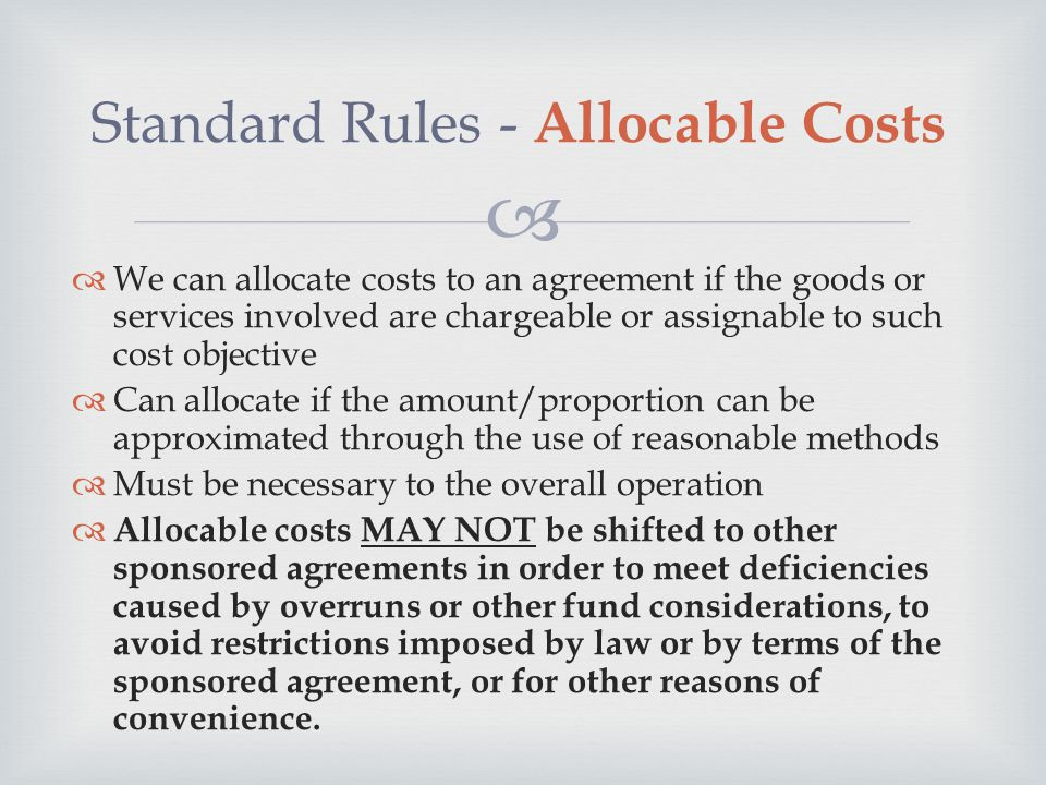  Standard Rules - Allocable Costs  We can allocate costs to an agreement if the goods or services involved are chargeable or assignable to such cost objective  Can allocate if the amount/proportion can be approximated through the use of reasonable methods  Must be necessary to the overall operation  Allocable costs MAY NOT be shifted to other sponsored agreements in order to meet deficiencies caused by overruns or other fund considerations, to avoid restrictions imposed by law or by terms of the sponsored agreement, or for other reasons of convenience.