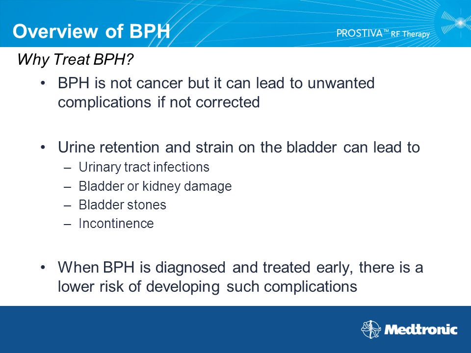 Why Treat BPH? BPH is not cancer but it can lead to unwanted complications if not corrected Urine retention and strain on the bladder can lead to –Uri