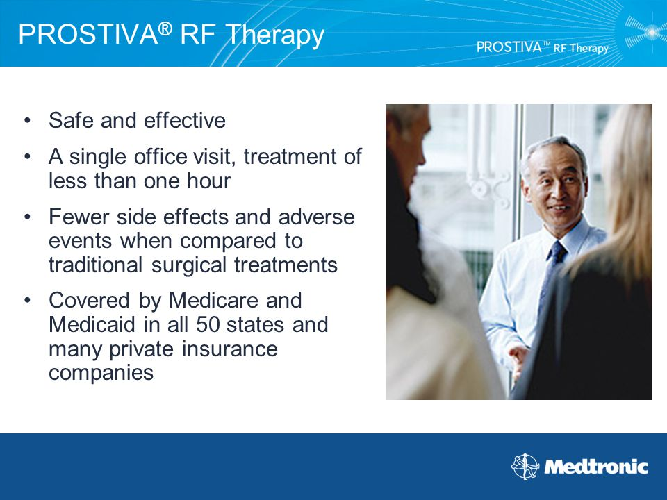 PROSTIVA ® RF Therapy Safe and effective A single office visit, treatment of less than one hour Fewer side effects and adverse events when compared to