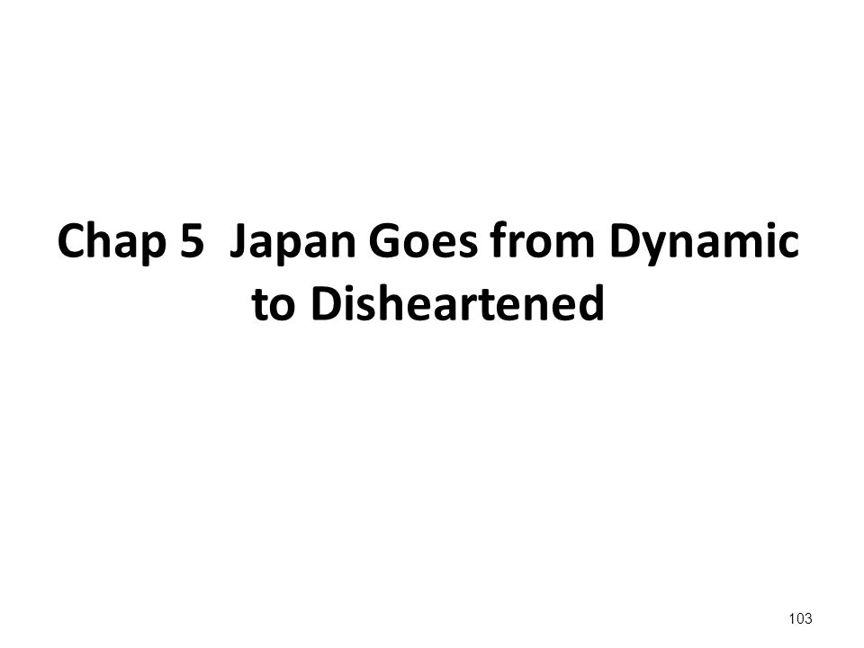 103 Chap 5 Japan Goes from Dynamic to Disheartened