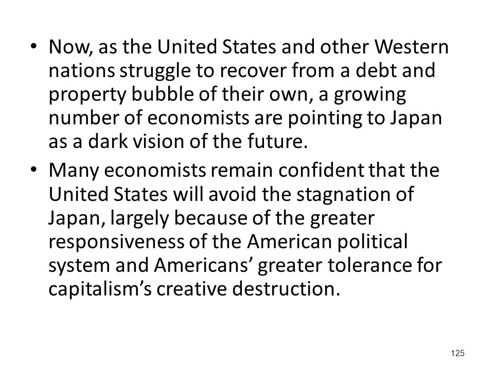 125 Now, as the United States and other Western nations struggle to recover from a debt and property bubble of their own, a growing number of economists are pointing to Japan as a dark vision of the future.