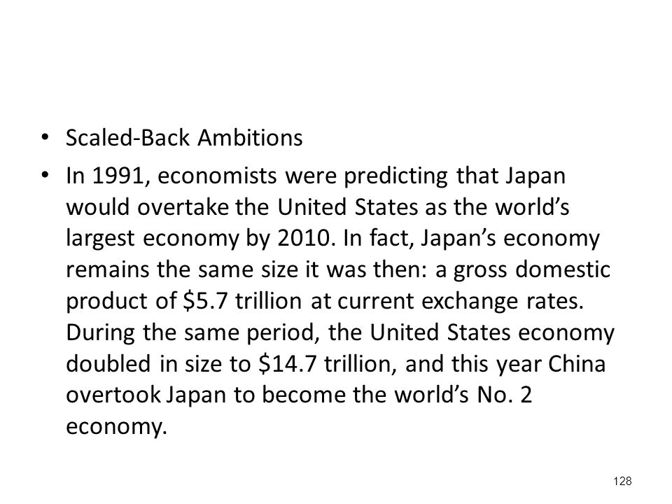 128 Scaled-Back Ambitions In 1991, economists were predicting that Japan would overtake the United States as the world's largest economy by 2010.