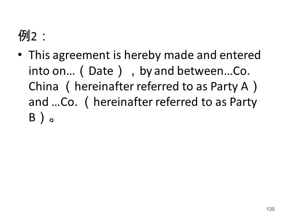 135 例 2 : This agreement is hereby made and entered into on… ( Date ), by and between…Co.