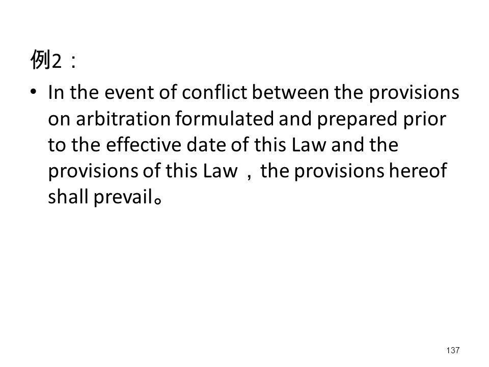 137 例 2 : In the event of conflict between the provisions on arbitration formulated and prepared prior to the effective date of this Law and the provisions of this Law , the provisions hereof shall prevail 。