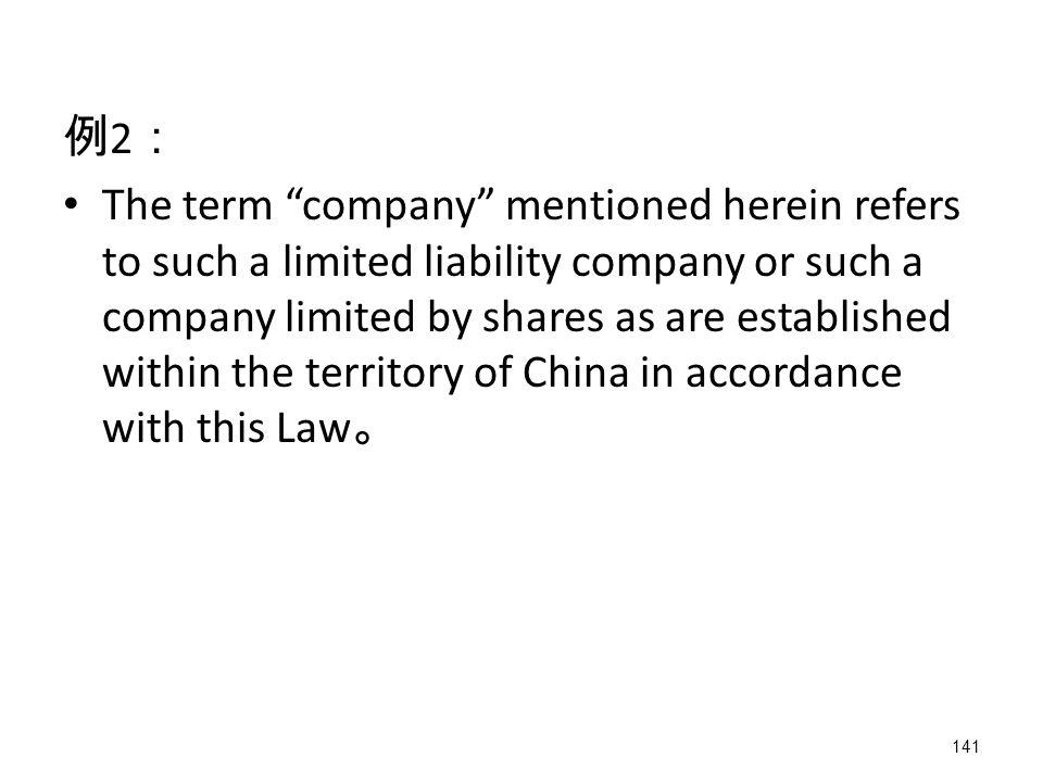 141 例 2 : The term company mentioned herein refers to such a limited liability company or such a company limited by shares as are established within the territory of China in accordance with this Law 。