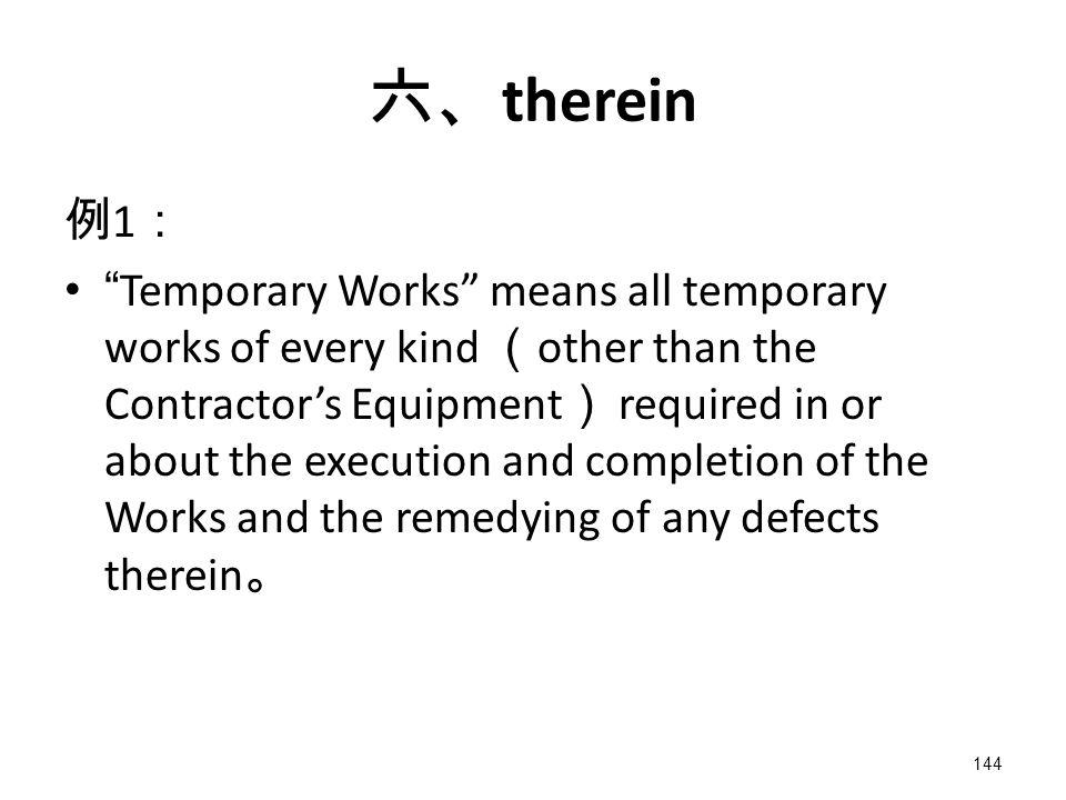 144 六、 therein 例 1 : Temporary Works means all temporary works of every kind ( other than the Contractor's Equipment ) required in or about the execution and completion of the Works and the remedying of any defects therein 。