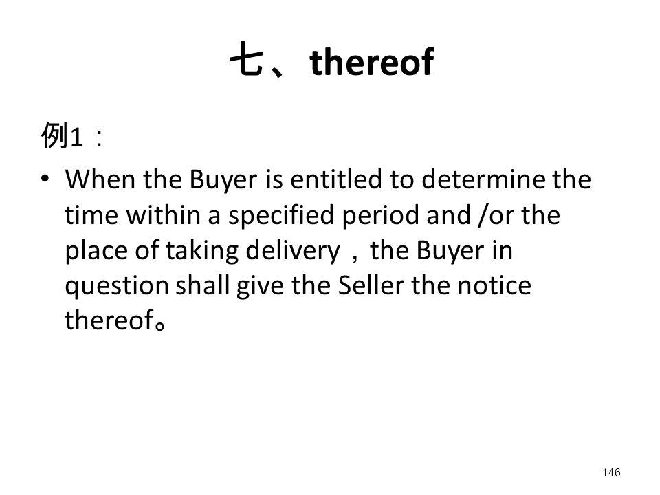 146 七、 thereof 例 1 : When the Buyer is entitled to determine the time within a specified period and /or the place of taking delivery , the Buyer in question shall give the Seller the notice thereof 。