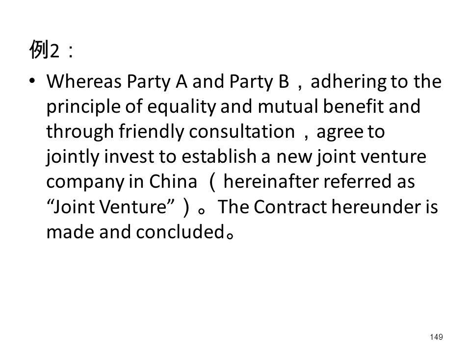 149 例 2 : Whereas Party A and Party B , adhering to the principle of equality and mutual benefit and through friendly consultation , agree to jointly invest to establish a new joint venture company in China ( hereinafter referred as Joint Venture )。 The Contract hereunder is made and concluded 。