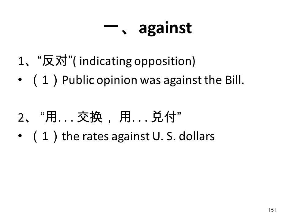 151 一、 against 1 、 反对 ( indicating opposition) ( 1 ) Public opinion was against the Bill.