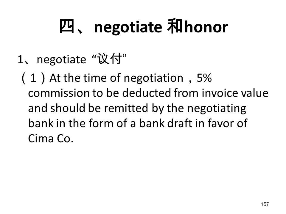 157 四、 negotiate 和 honor 1 、 negotiate 议付 ( 1 ) At the time of negotiation , 5% commission to be deducted from invoice value and should be remitted by the negotiating bank in the form of a bank draft in favor of Cima Co.