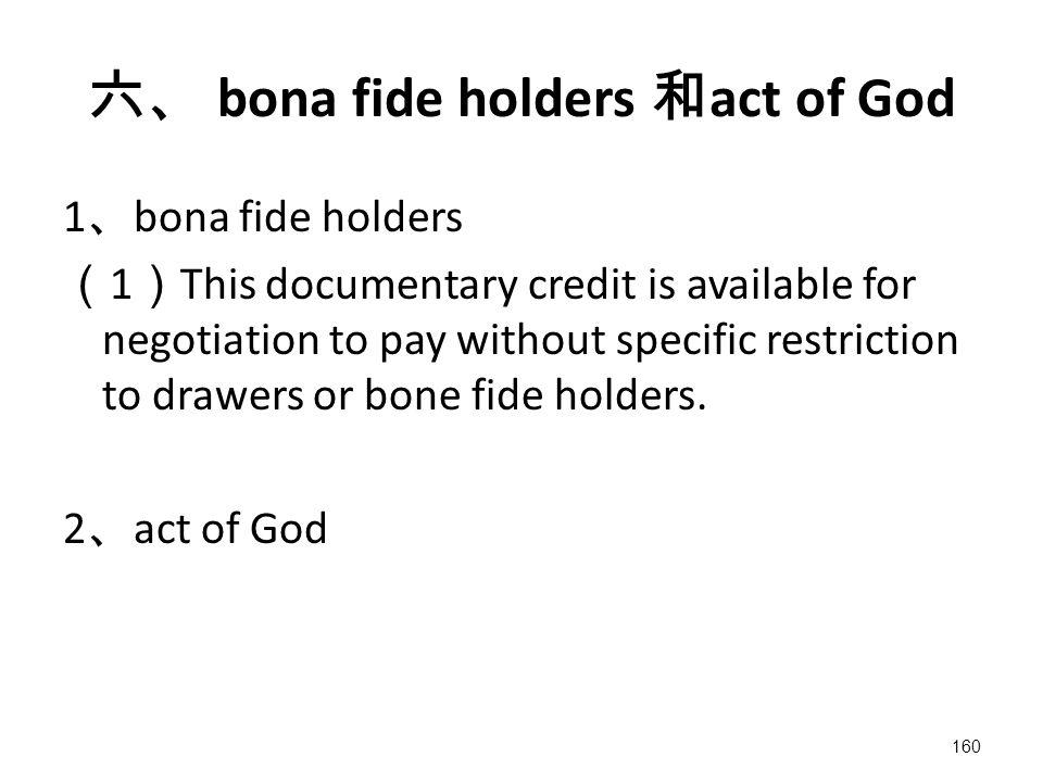 160 六、 bona fide holders 和 act of God 1 、 bona fide holders ( 1 ) This documentary credit is available for negotiation to pay without specific restriction to drawers or bone fide holders.