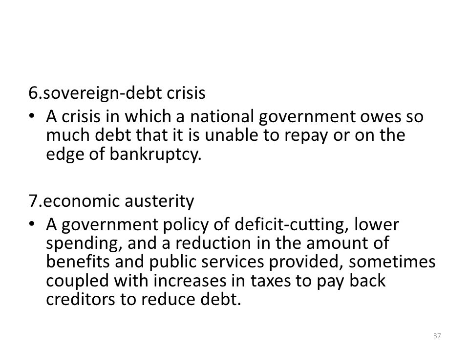 6.sovereign-debt crisis A crisis in which a national government owes so much debt that it is unable to repay or on the edge of bankruptcy.