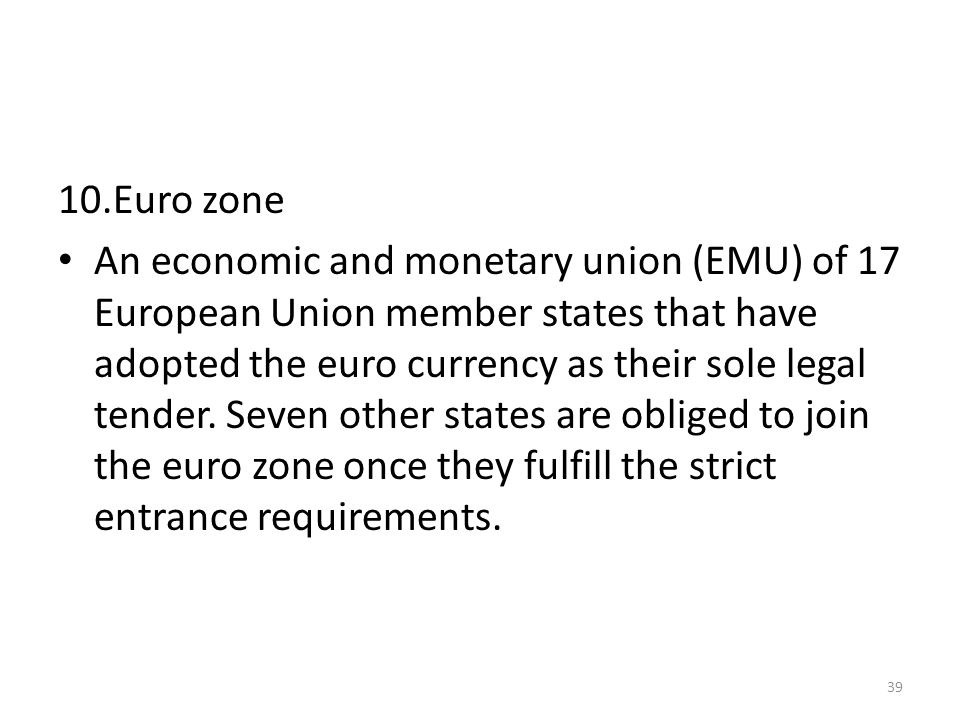 10.Euro zone An economic and monetary union (EMU) of 17 European Union member states that have adopted the euro currency as their sole legal tender.