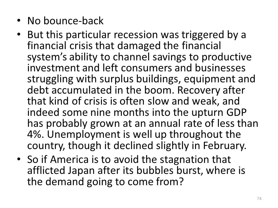 No bounce-back But this particular recession was triggered by a financial crisis that damaged the financial system's ability to channel savings to productive investment and left consumers and businesses struggling with surplus buildings, equipment and debt accumulated in the boom.