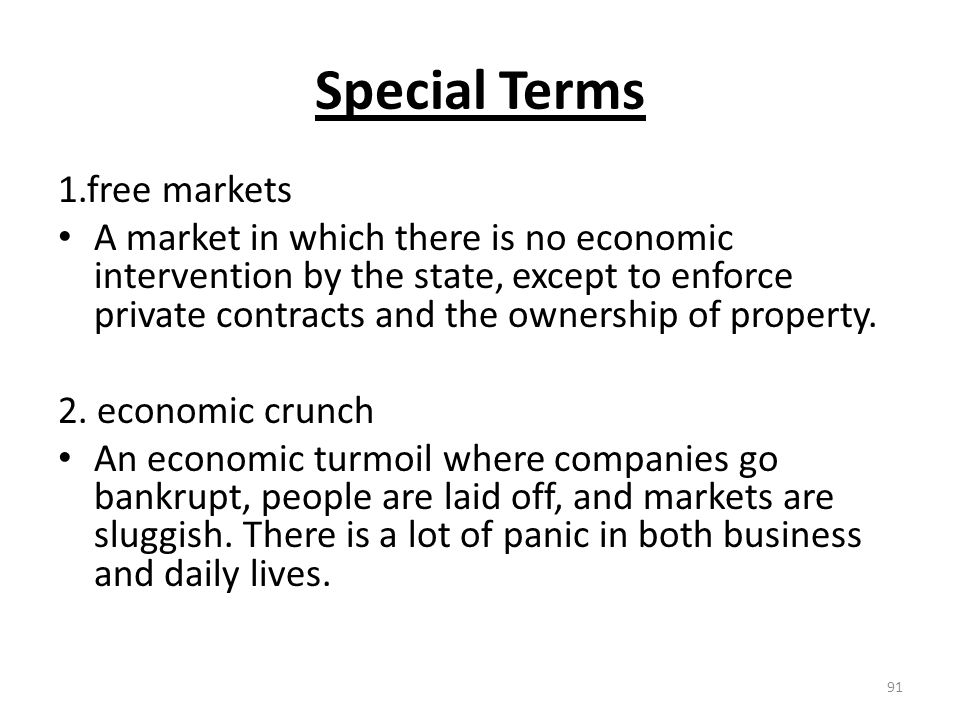 Special Terms 1.free markets A market in which there is no economic intervention by the state, except to enforce private contracts and the ownership of property.