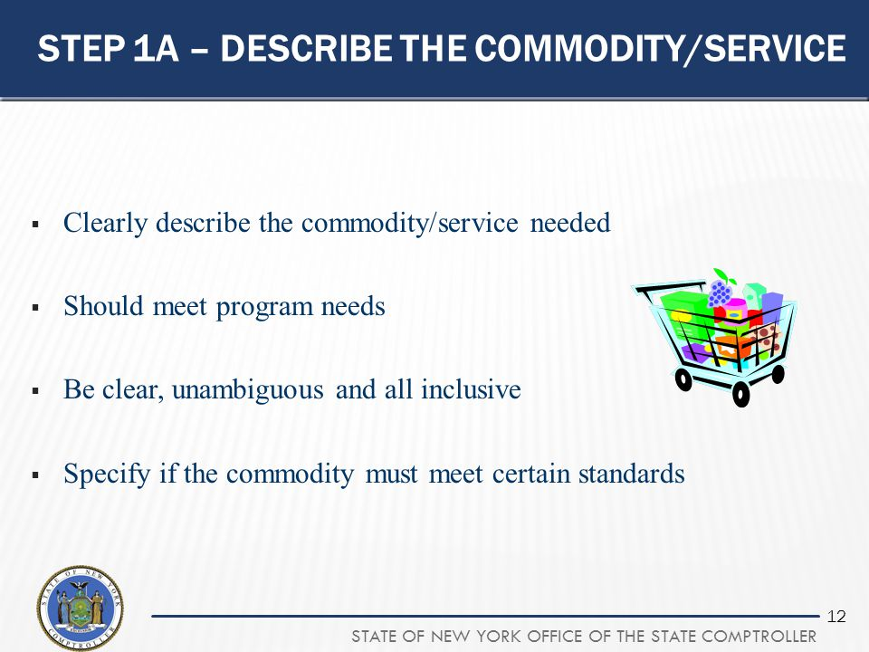 STATE OF NEW YORK OFFICE OF THE STATE COMPTROLLER 12 STEP 1A – DESCRIBE THE COMMODITY/SERVICE  Clearly describe the commodity/service needed  Should