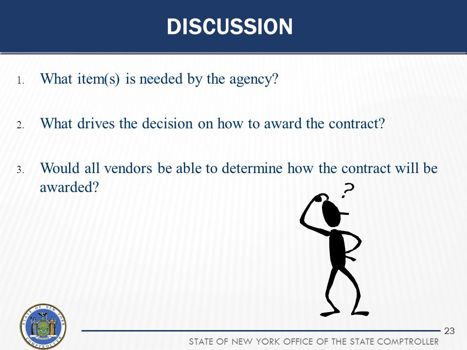 STATE OF NEW YORK OFFICE OF THE STATE COMPTROLLER 23 DISCUSSION 1. What item(s) is needed by the agency? 2. What drives the decision on how to award t