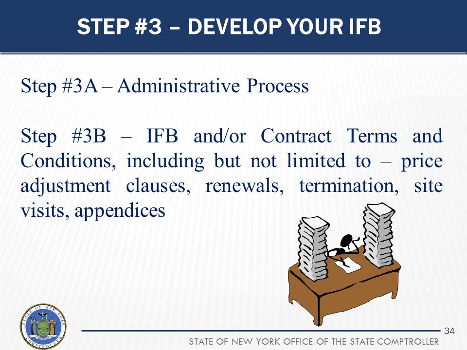 STATE OF NEW YORK OFFICE OF THE STATE COMPTROLLER 34 STEP #3 – DEVELOP YOUR IFB Step #3A – Administrative Process Step #3B – IFB and/or Contract Terms