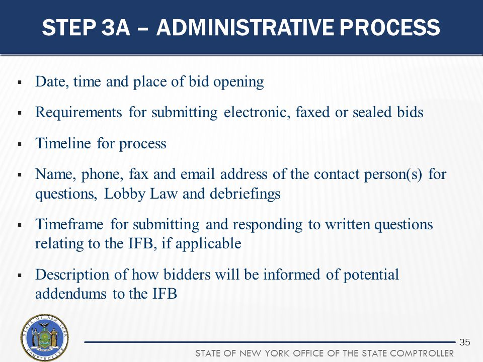 STATE OF NEW YORK OFFICE OF THE STATE COMPTROLLER 35 STEP 3A – ADMINISTRATIVE PROCESS  Date, time and place of bid opening  Requirements for submitt