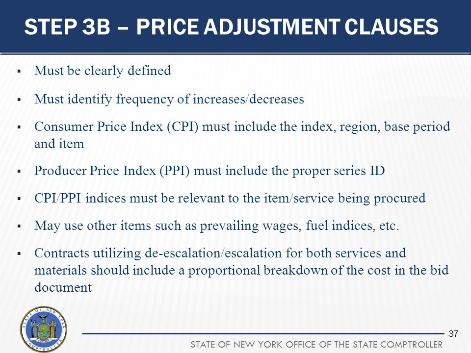 STATE OF NEW YORK OFFICE OF THE STATE COMPTROLLER 37 STEP 3B – PRICE ADJUSTMENT CLAUSES  Must be clearly defined  Must identify frequency of increas