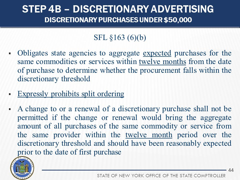 STATE OF NEW YORK OFFICE OF THE STATE COMPTROLLER 44 STEP 4B – DISCRETIONARY ADVERTISING DISCRETIONARY PURCHASES UNDER $50,000 SFL §163 (6)(b)  Oblig