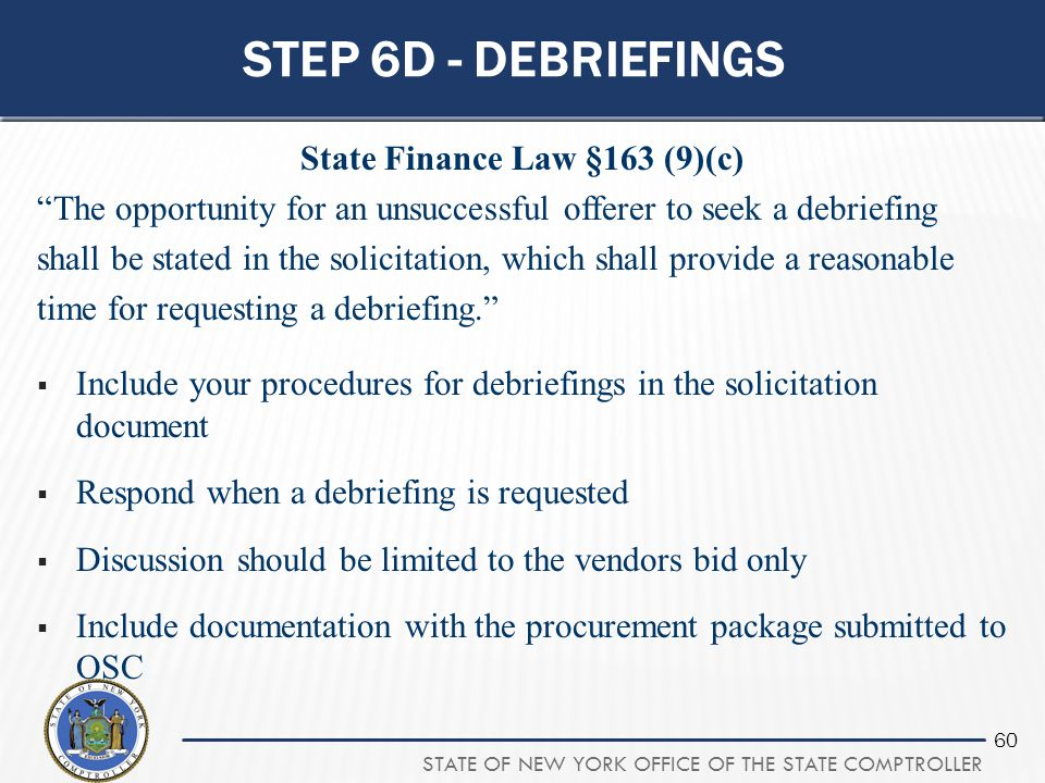 """STATE OF NEW YORK OFFICE OF THE STATE COMPTROLLER 60 STEP 6D - DEBRIEFINGS State Finance Law §163 (9)(c) """"The opportunity for an unsuccessful offerer"""
