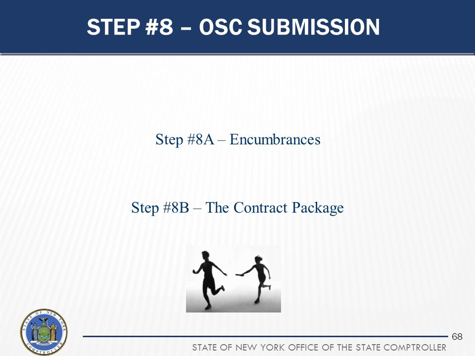 STATE OF NEW YORK OFFICE OF THE STATE COMPTROLLER 68 STEP #8 – OSC SUBMISSION Step #8A – Encumbrances Step #8B – The Contract Package