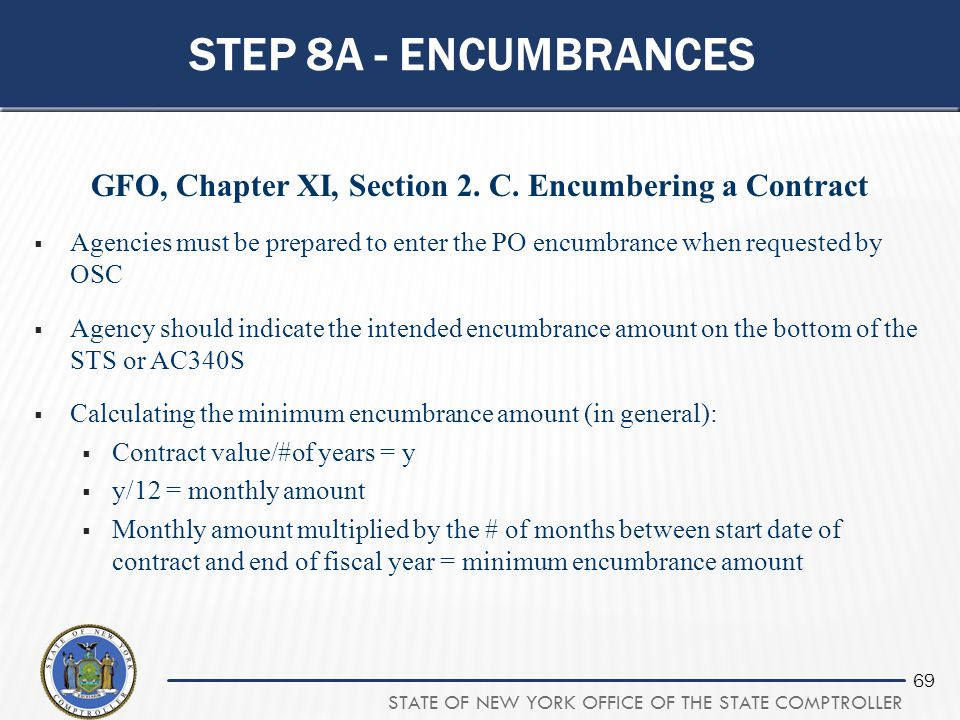 STATE OF NEW YORK OFFICE OF THE STATE COMPTROLLER 69 STEP 8A - ENCUMBRANCES GFO, Chapter XI, Section 2. C. Encumbering a Contract  Agencies must be p