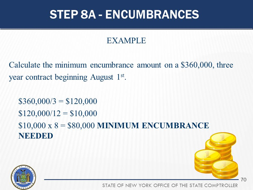 STATE OF NEW YORK OFFICE OF THE STATE COMPTROLLER 70 STEP 8A - ENCUMBRANCES EXAMPLE Calculate the minimum encumbrance amount on a $360,000, three year
