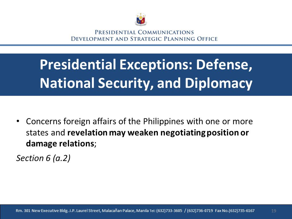Presidential Exceptions: Defense, National Security, and Diplomacy Concerns foreign affairs of the Philippines with one or more states and revelation may weaken negotiating position or damage relations; Section 6 (a.2) Rm.