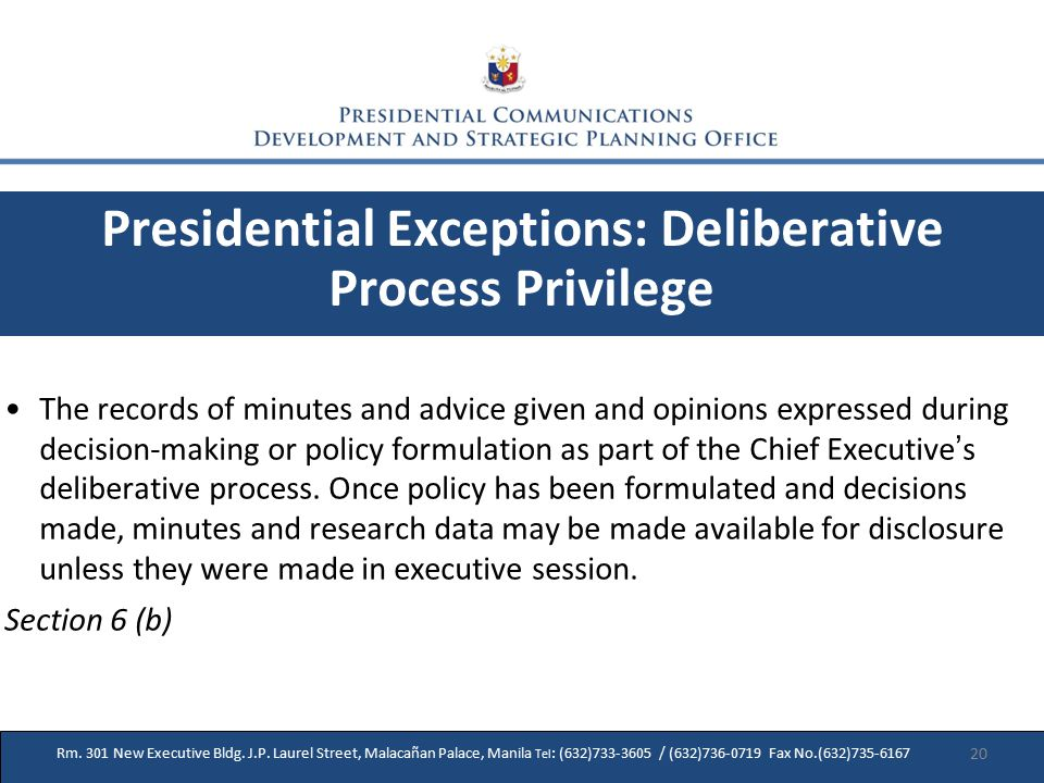 Presidential Exceptions: Deliberative Process Privilege The records of minutes and advice given and opinions expressed during decision-making or policy formulation as part of the Chief Executive ' s deliberative process.