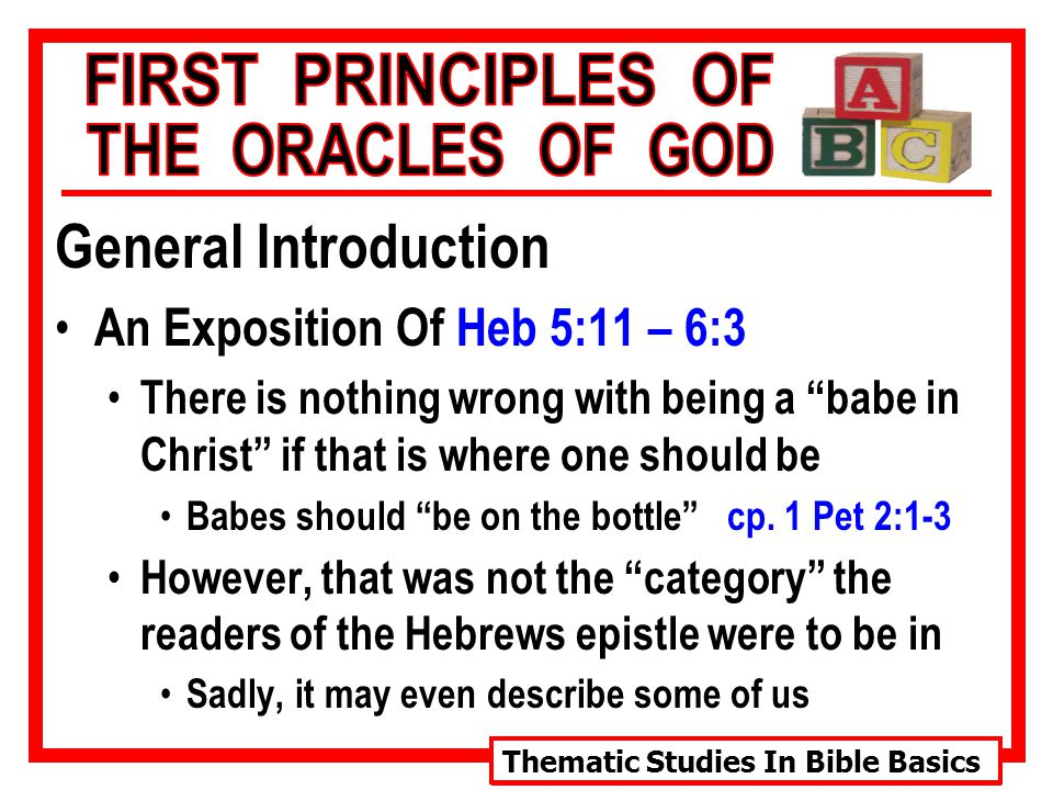 Thematic Studies In Bible Basics General Introduction An Exposition Of Heb 5:11 – 6:3 There is nothing wrong with being a babe in Christ if that is where one should be Babes should be on the bottle cp.