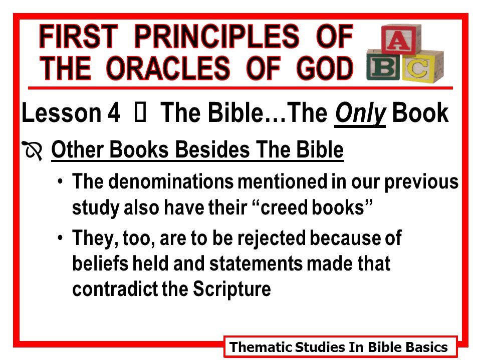 Thematic Studies In Bible Basics Lesson 4 Ù The Bible…The Only Book Î Other Books Besides The Bible The denominations mentioned in our previous study also have their creed books They, too, are to be rejected because of beliefs held and statements made that contradict the Scripture