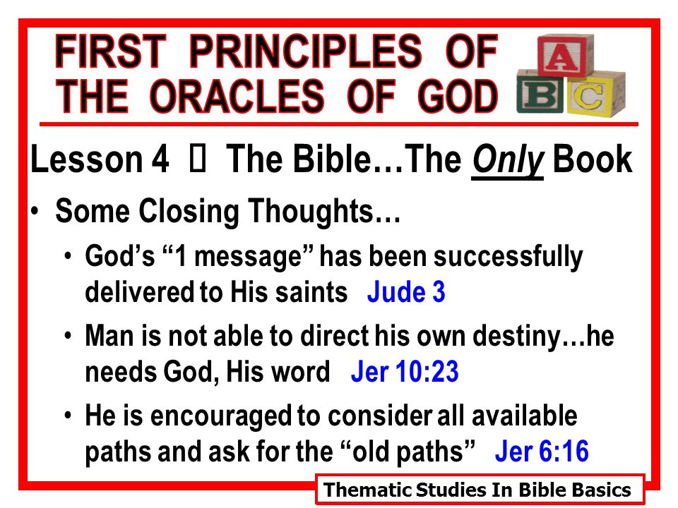 Thematic Studies In Bible Basics Lesson 4 Ù The Bible…The Only Book Some Closing Thoughts… God's 1 message has been successfully delivered to His saints Jude 3 Man is not able to direct his own destiny…he needs God, His word Jer 10:23 He is encouraged to consider all available paths and ask for the old paths Jer 6:16