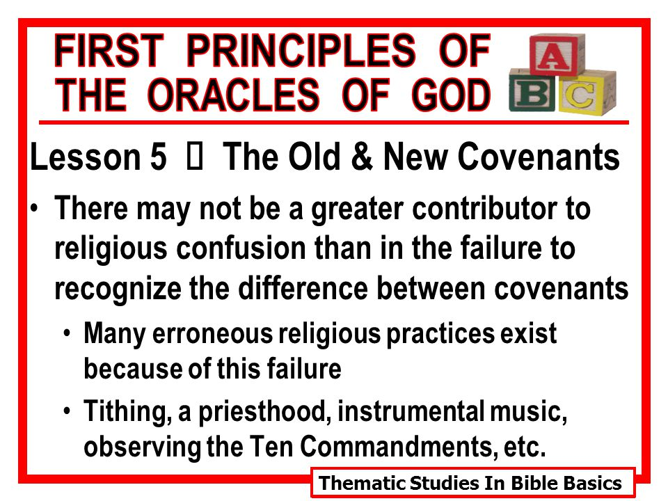 Thematic Studies In Bible Basics Lesson 5 Ù The Old & New Covenants There may not be a greater contributor to religious confusion than in the failure to recognize the difference between covenants Many erroneous religious practices exist because of this failure Tithing, a priesthood, instrumental music, observing the Ten Commandments, etc.