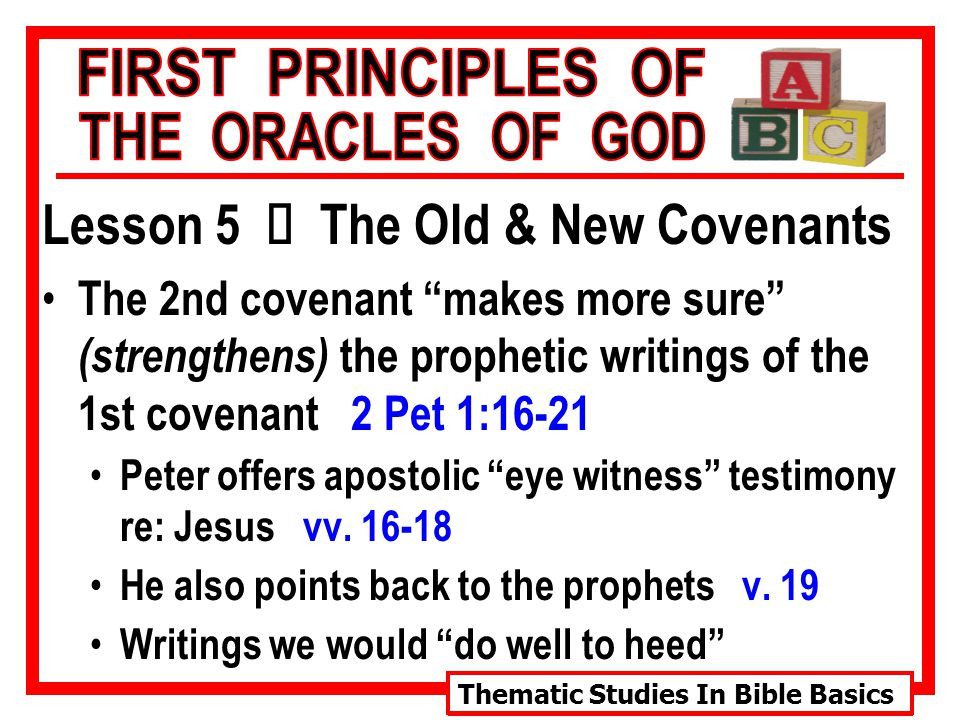 Thematic Studies In Bible Basics Lesson 5 Ù The Old & New Covenants The 2nd covenant makes more sure (strengthens) the prophetic writings of the 1st covenant 2 Pet 1:16-21 Peter offers apostolic eye witness testimony re: Jesus vv.