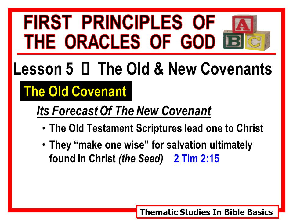 Thematic Studies In Bible Basics Lesson 5 Ù The Old & New Covenants The Old Covenant Its Forecast Of The New Covenant The Old Testament Scriptures lead one to Christ They make one wise for salvation ultimately found in Christ (the Seed) 2 Tim 2:15